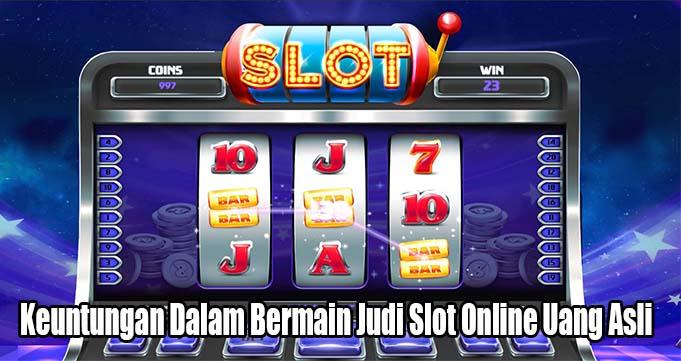 Keuntungan Dalam Bermain Judi Slot Online Uang Asli
